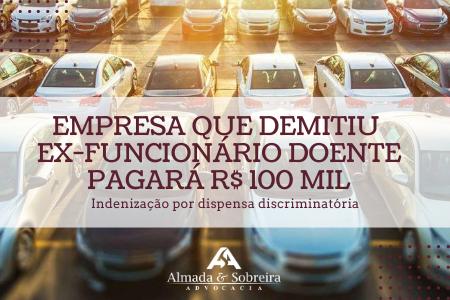 EMPRESA QUE DISPENSOU EX-FUNCIONÁRIO DOENTE PAGARÁ R$ 100 MIL
